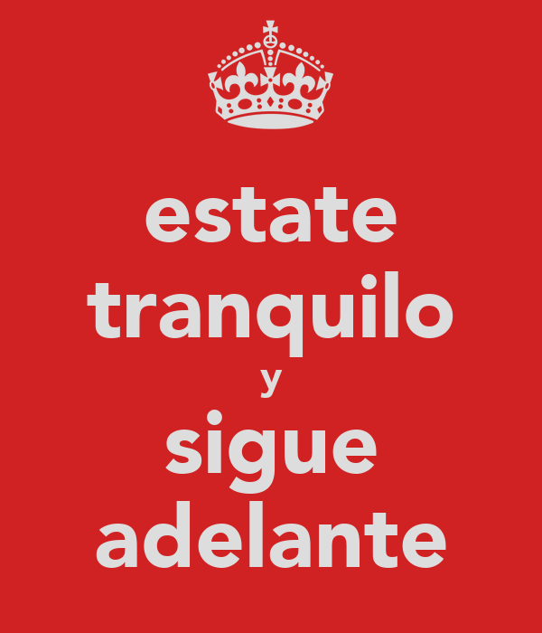 estate tranquilo y sigue adelante