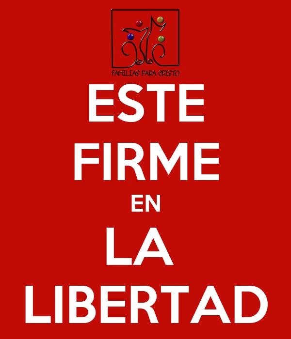 ESTE FIRME EN LA  LIBERTAD