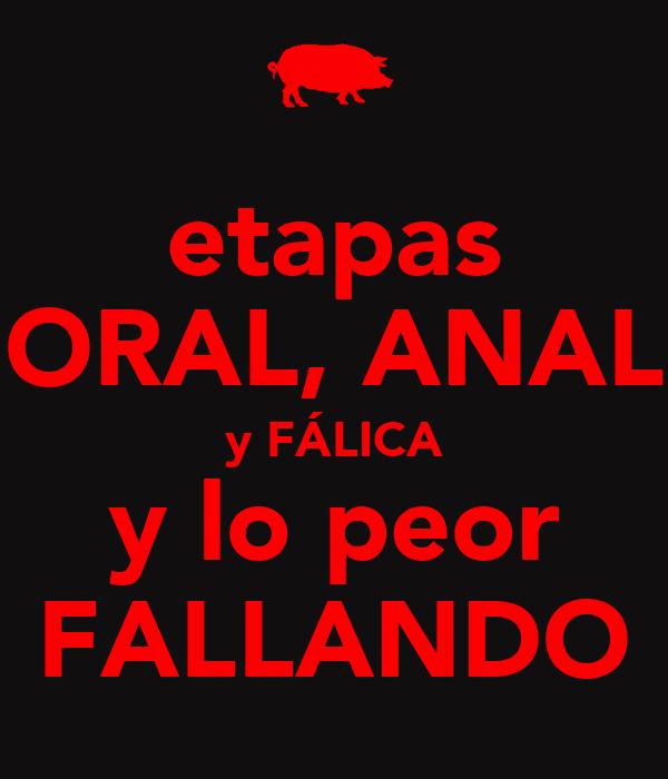 etapas ORAL, ANAL y FÁLICA y lo peor FALLANDO