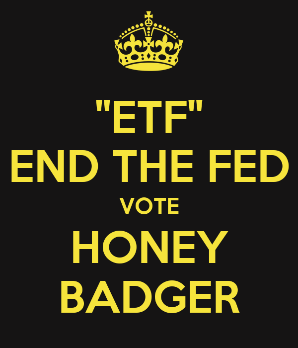 """ETF"" END THE FED VOTE HONEY BADGER"