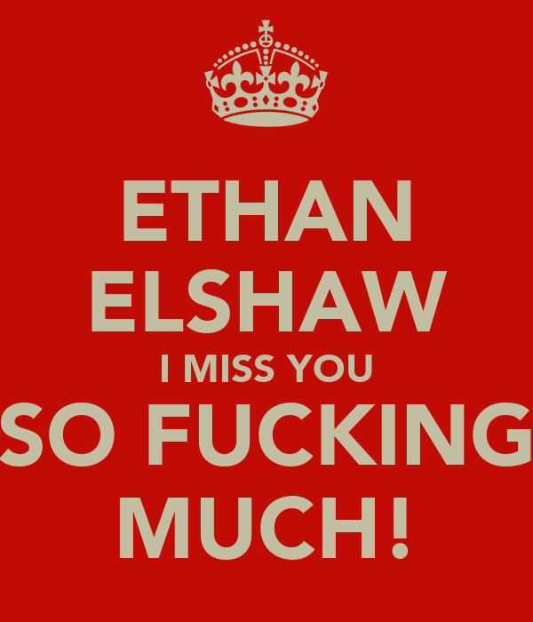 ETHAN ELSHAW I MISS YOU SO FUCKING MUCH!
