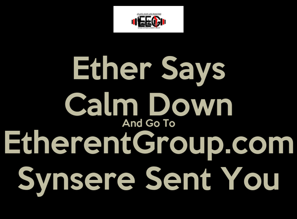 Ether Says Calm Down And Go To EtherentGroup.com Synsere Sent You