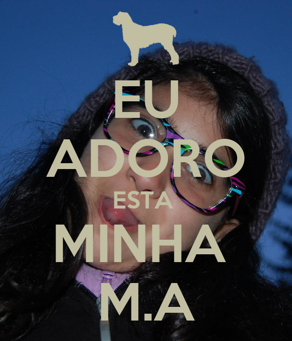 EU ADORO ESTA  MINHA  M.A