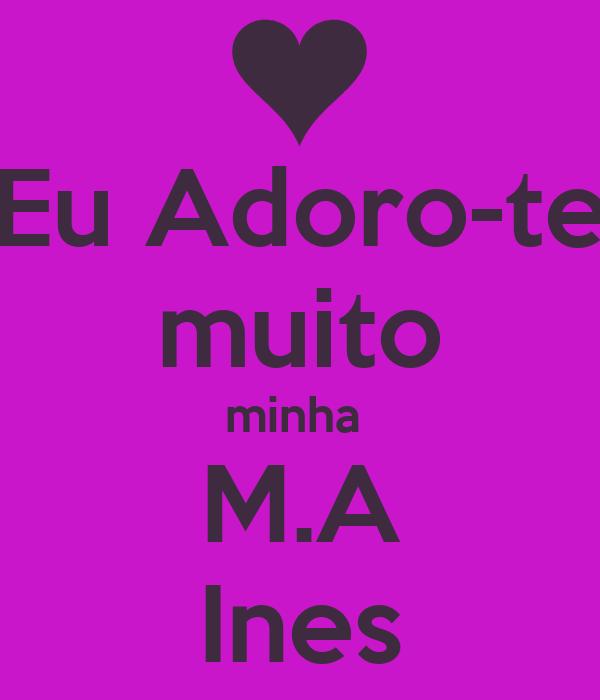 Eu Adoro-te   muito  minha   M.A   Ines