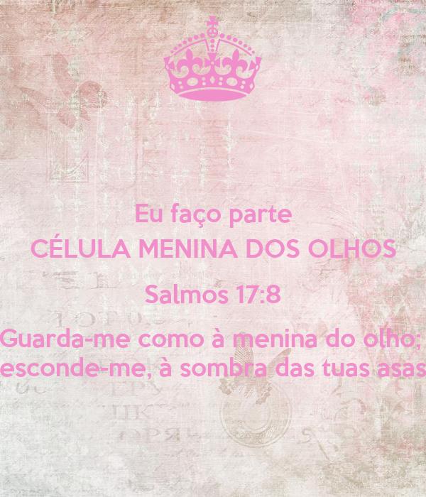 Eu faço parte CÉLULA MENINA DOS OLHOS Salmos 17:8 Guarda-me como à menina do olho;  esconde-me, à sombra das tuas asas