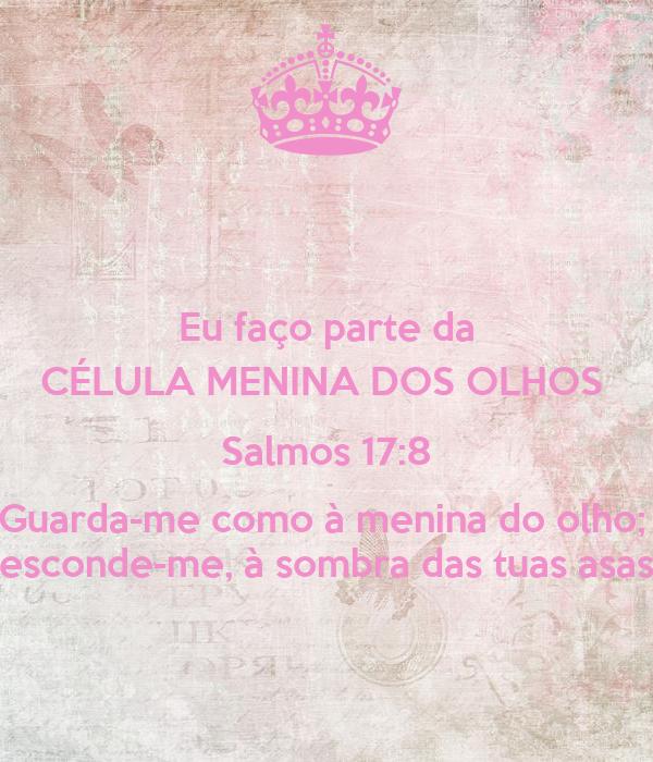 Eu faço parte da CÉLULA MENINA DOS OLHOS  Salmos 17:8 Guarda-me como à menina do olho;  esconde-me, à sombra das tuas asas