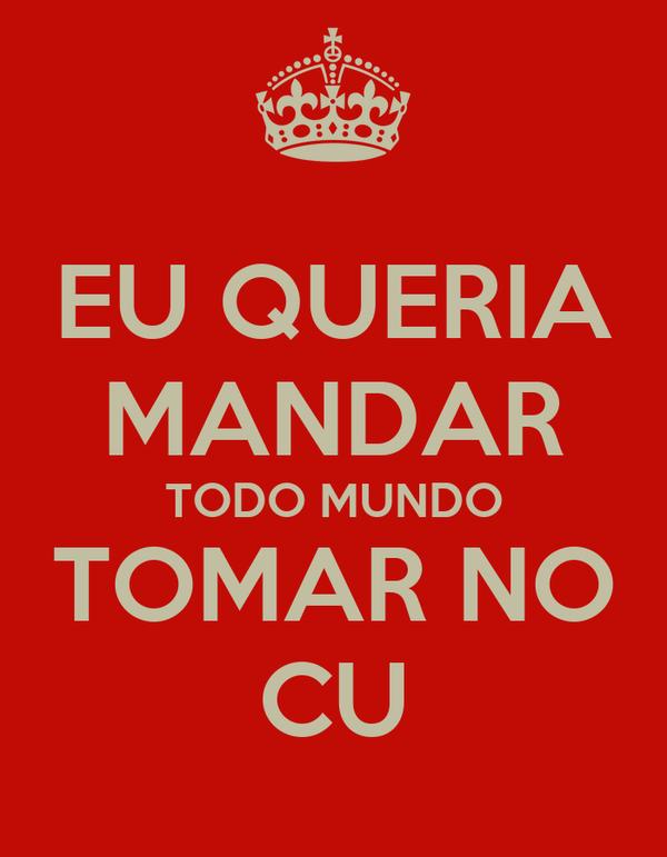 EU QUERIA MANDAR TODO MUNDO TOMAR NO CU