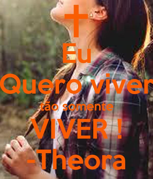 Eu Quero viver tão somente VIVER ! -Theora