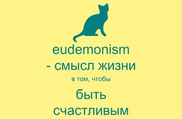 eudemonism - смысл жизни в том, чтобы быть счастливым
