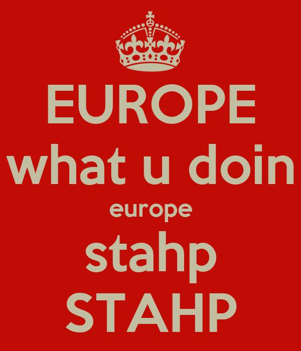 EUROPE what u doin europe stahp STAHP
