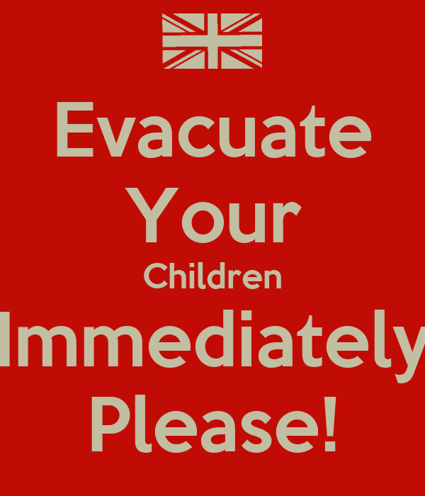 Evacuate Your Children Immediately Please!