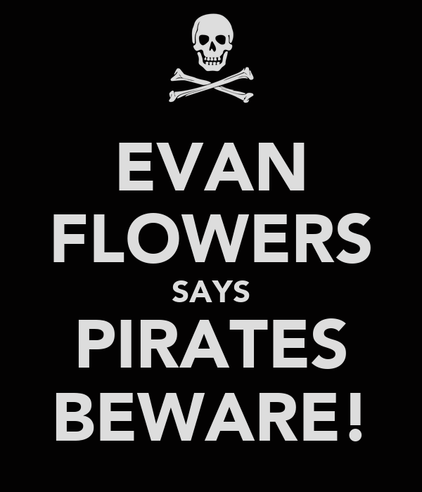 EVAN FLOWERS SAYS PIRATES BEWARE!