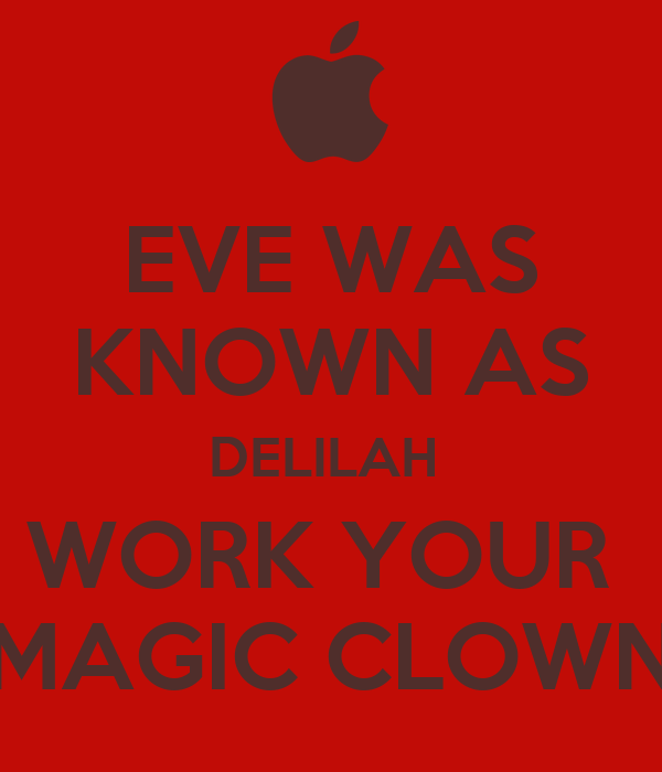 EVE WAS KNOWN AS DELILAH  WORK YOUR  MAGIC CLOWN