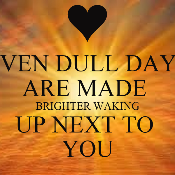 EVEN DULL DAYS ARE MADE  BRIGHTER WAKING UP NEXT TO  YOU