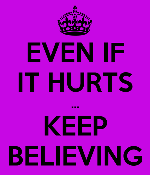 EVEN IF IT HURTS ... KEEP BELIEVING