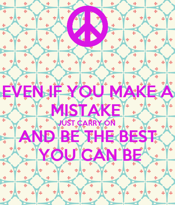 EVEN IF YOU MAKE A MISTAKE  JUST CARRY ON  AND BE THE BEST  YOU CAN BE