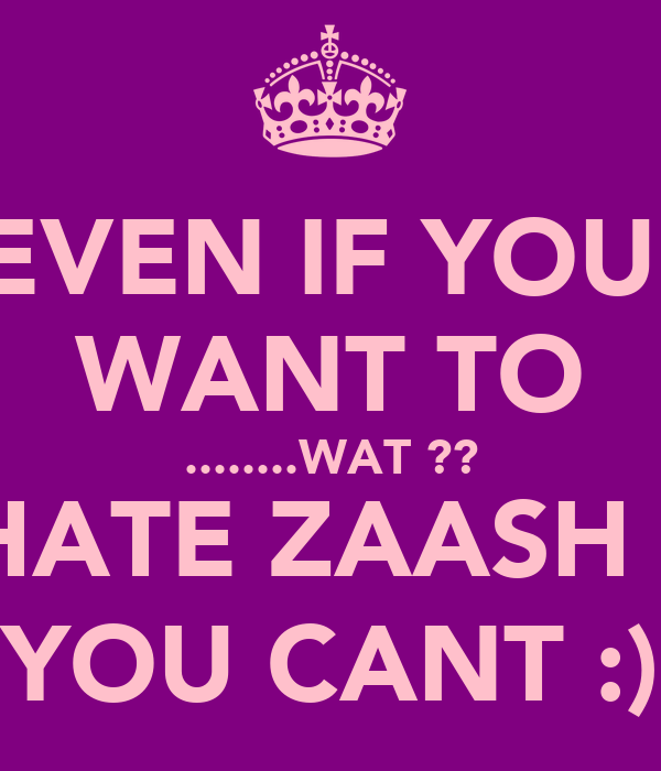 EVEN IF YOU  WANT TO ........WAT ?? HATE ZAASH ! YOU CANT :)