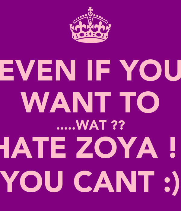 EVEN IF YOU WANT TO .....WAT ?? HATE ZOYA !! YOU CANT :)