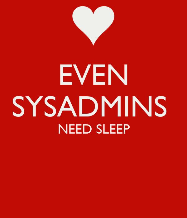 EVEN SYSADMINS  NEED SLEEP
