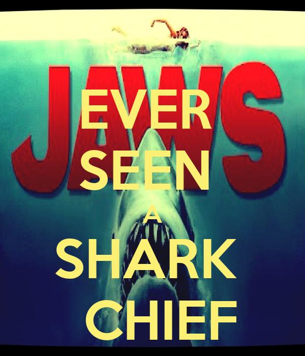 EVER  SEEN  A SHARK   CHIEF