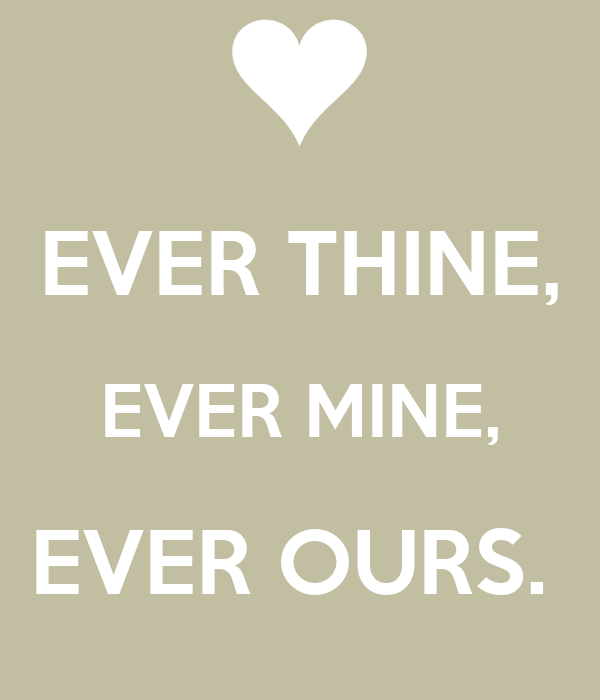 EVER THINE, EVER MINE, EVER OURS.