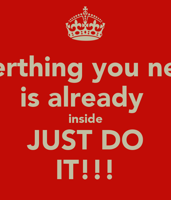 everthing you need is already  inside JUST DO IT!!!