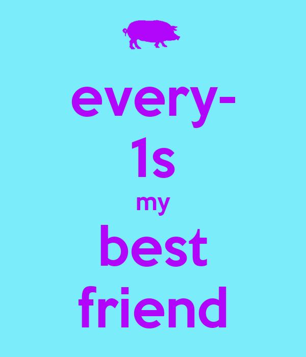 every- 1s my best friend