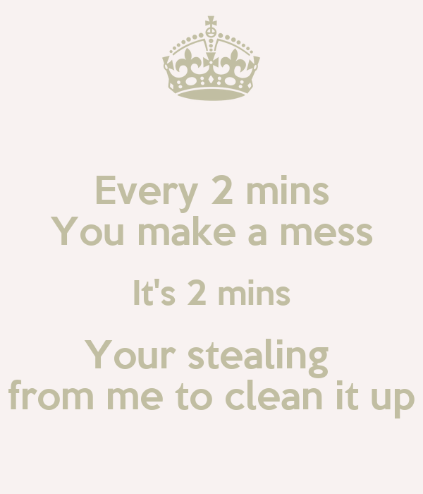 Every 2 mins You make a mess It's 2 mins Your stealing  from me to clean it up