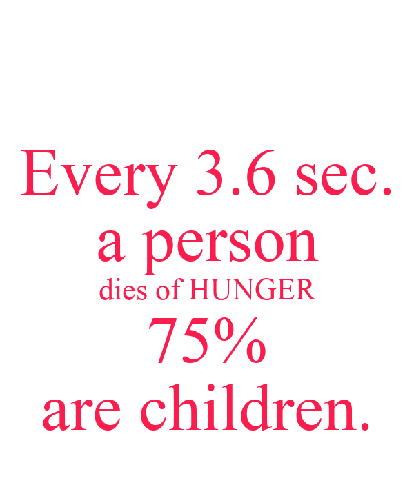Every 3.6 sec. a person dies of HUNGER 75% are children.