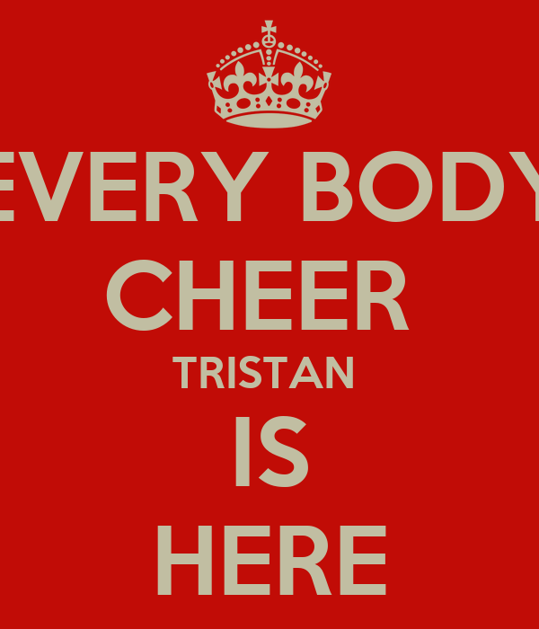 EVERY BODY CHEER  TRISTAN  IS HERE