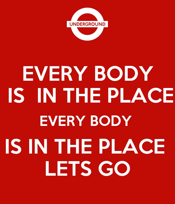 EVERY BODY  IS  IN THE PLACE EVERY BODY  IS IN THE PLACE  LETS GO