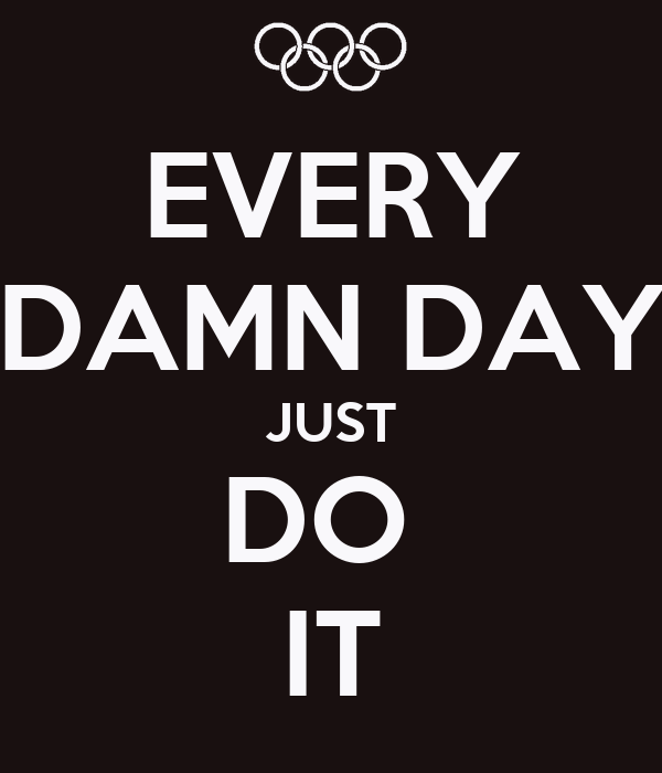 EVERY DAMN DAY JUST DO  IT