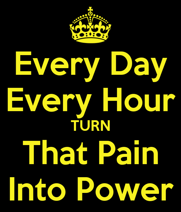Every Day Every Hour TURN That Pain Into Power