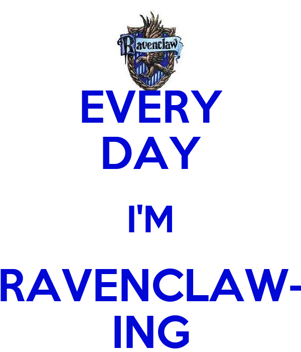 EVERY DAY I'M RAVENCLAW- ING