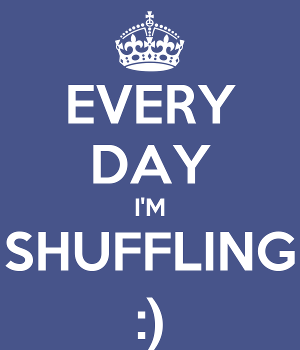 EVERY DAY I'M SHUFFLING :)