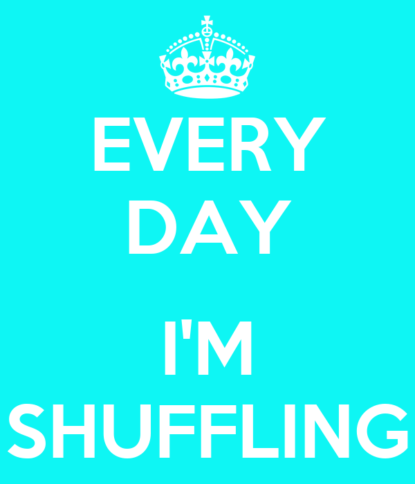 EVERY DAY  I'M SHUFFLING