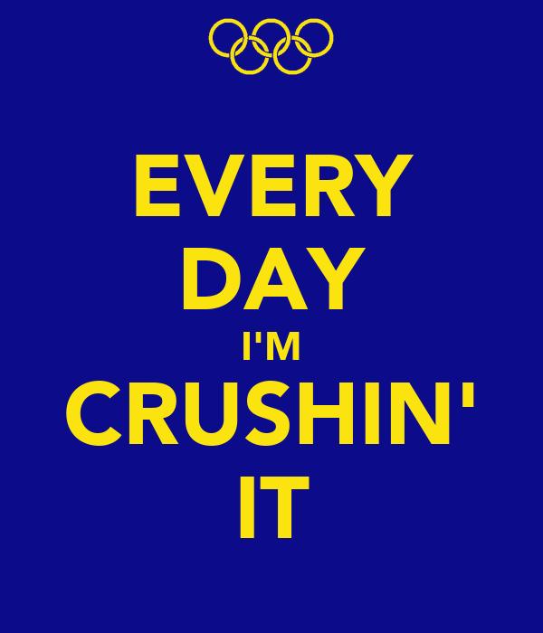EVERY DAY I'M CRUSHIN' IT