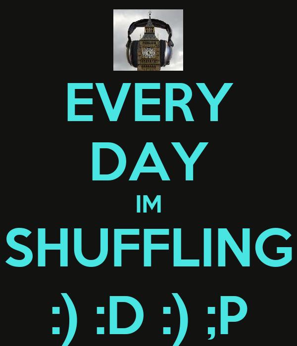EVERY DAY IM SHUFFLING :) :D :) ;P