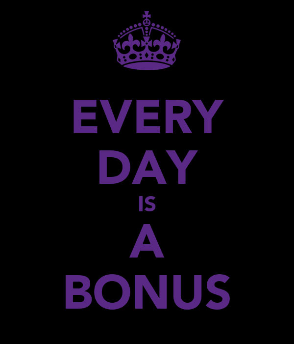 EVERY DAY IS A BONUS