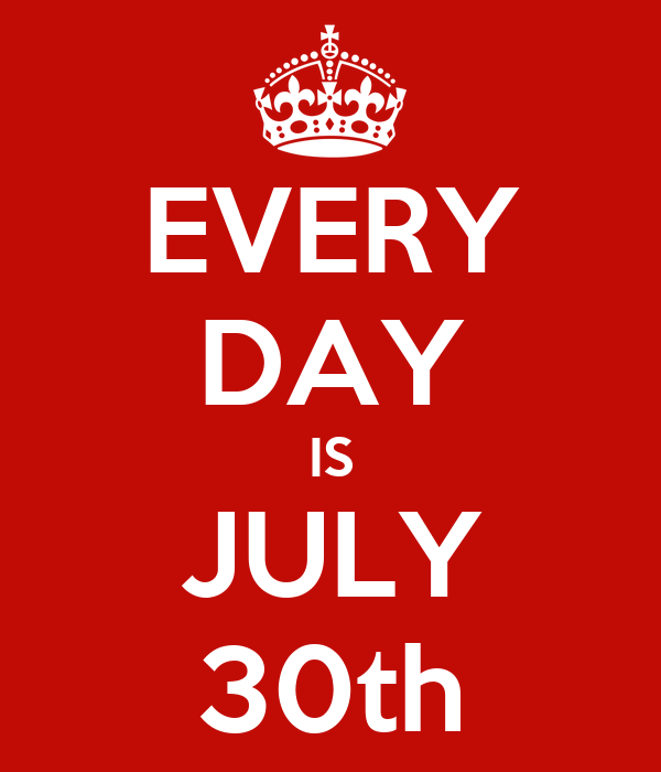 EVERY DAY IS JULY 30th