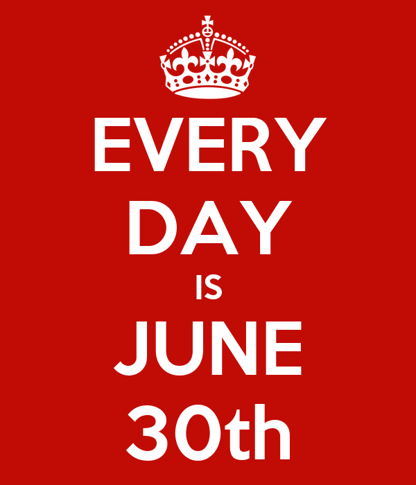 EVERY DAY IS JUNE 30th