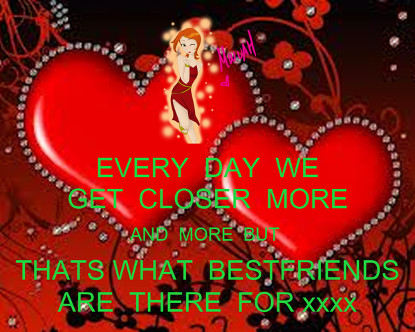 EVERY  DAY  WE GET  CLOSER  MORE AND  MORE  BUT  THATS WHAT  BESTFRIENDS ARE  THERE  FOR xxxx