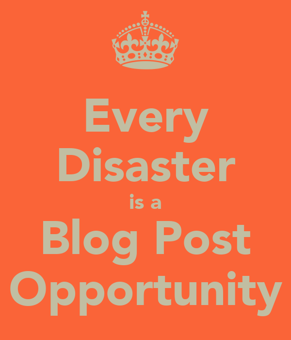 Every Disaster is a Blog Post Opportunity