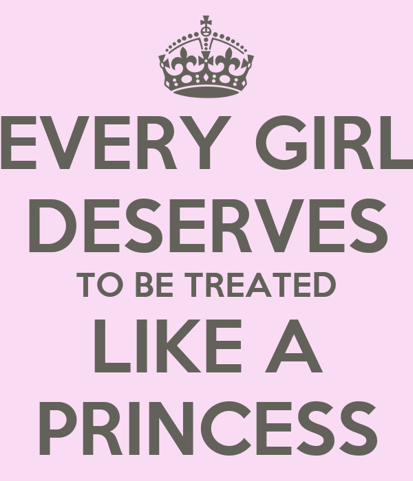 EVERY GIRL DESERVES TO BE TREATED LIKE A PRINCESS