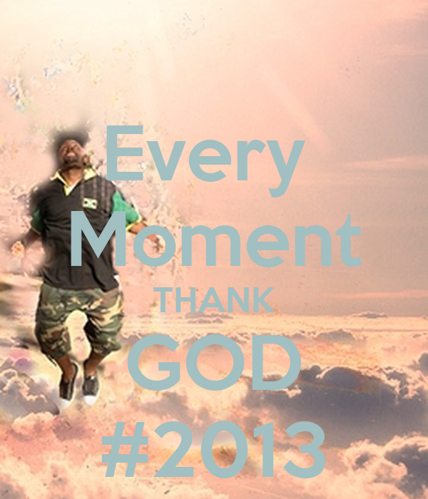 Every  Moment THANK GOD #2013