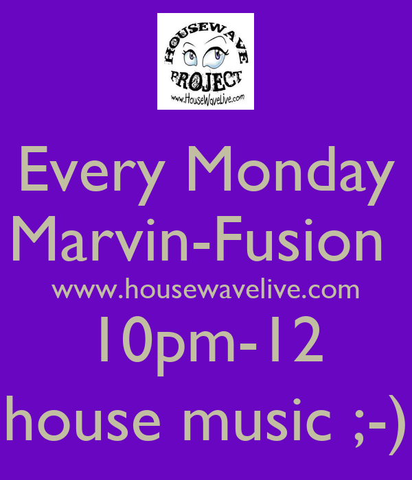 Every Monday Marvin-Fusion  www.housewavelive.com 10pm-12 house music ;-)