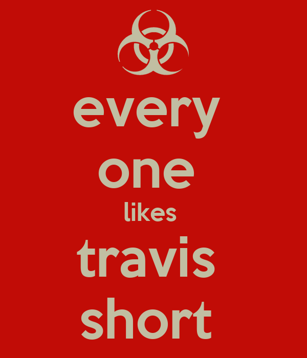 every  one  likes  travis  short