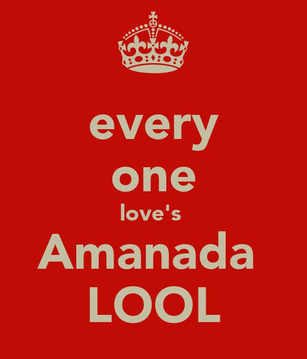 every one love's  Amanada  LOOL