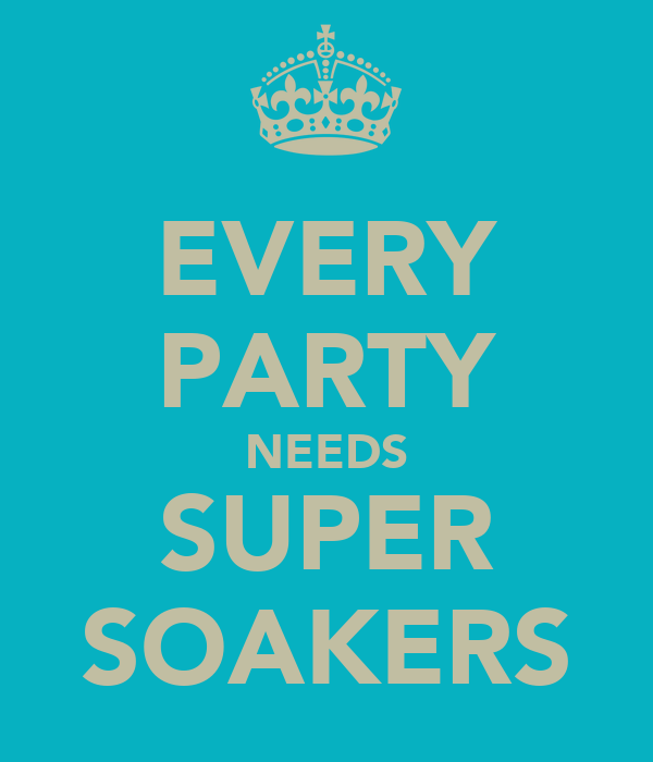 EVERY PARTY NEEDS SUPER SOAKERS