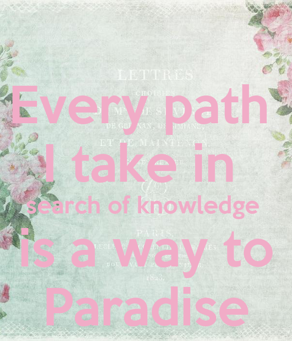 Every path  I take in  search of knowledge  is a way to Paradise